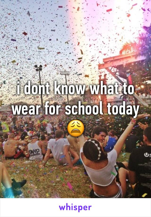 i dont know what to wear for school today 😩