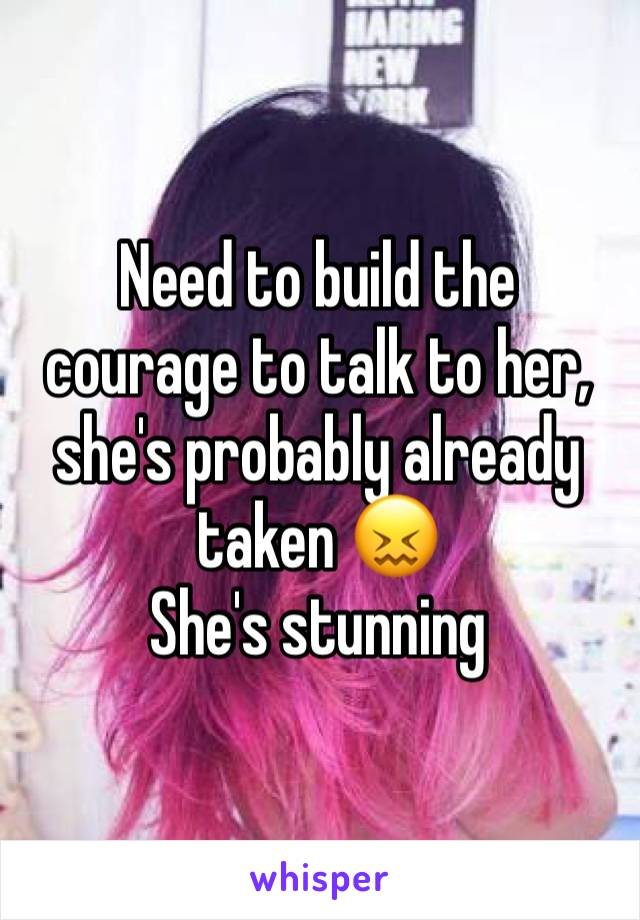 Need to build the courage to talk to her, she's probably already taken 😖 She's stunning