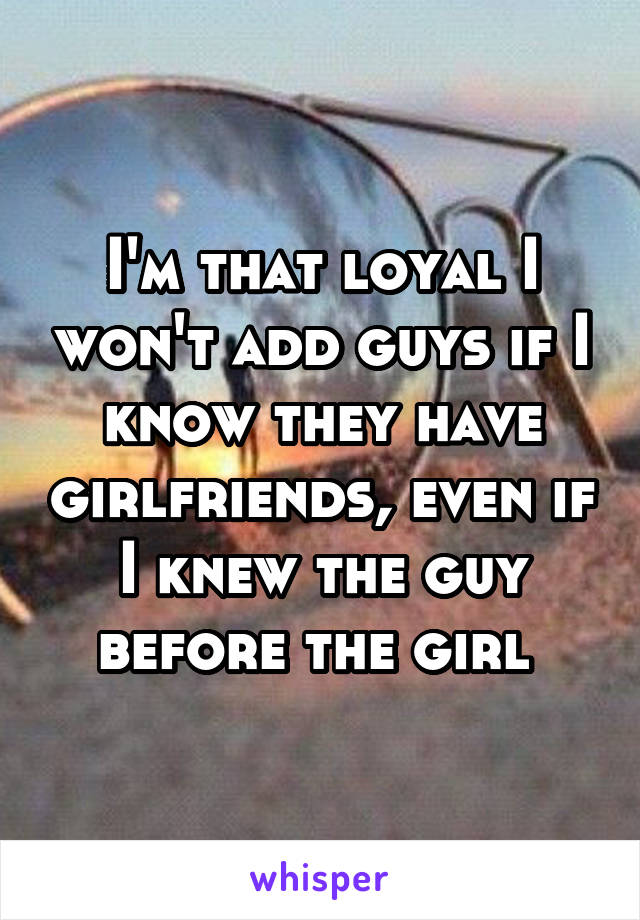 I'm that loyal I won't add guys if I know they have girlfriends, even if I knew the guy before the girl