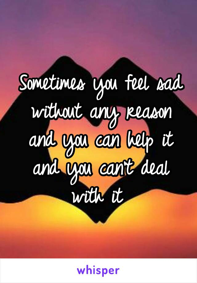 Sometimes you feel sad without any reason and you can help it and you can't deal with it