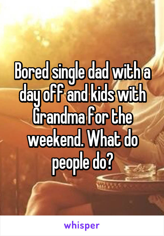 Bored single dad with a day off and kids with Grandma for the weekend. What do people do?