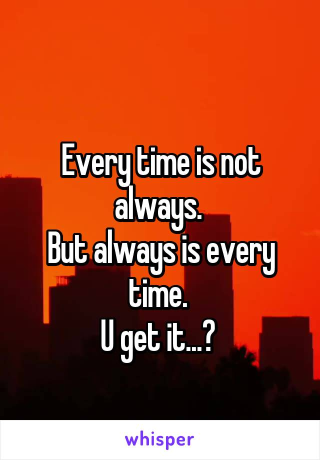 Every time is not always.  But always is every time.  U get it...?