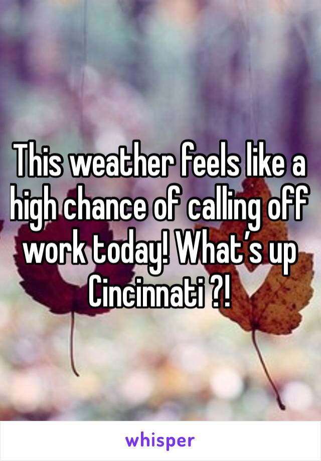 This weather feels like a high chance of calling off work today! What's up Cincinnati ?!