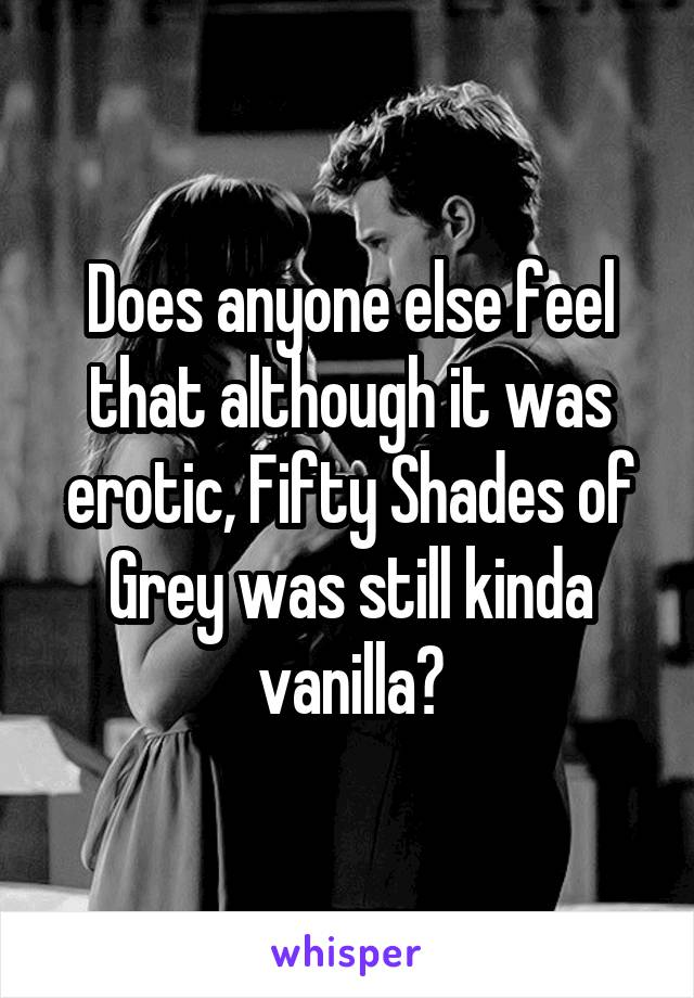 Does anyone else feel that although it was erotic, Fifty Shades of Grey was still kinda vanilla?