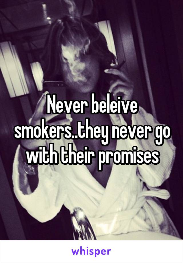 Never beleive smokers..they never go with their promises