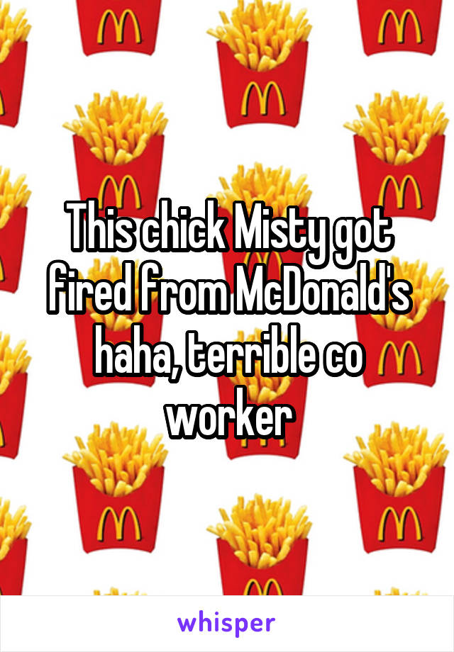 This chick Misty got fired from McDonald's haha, terrible co worker