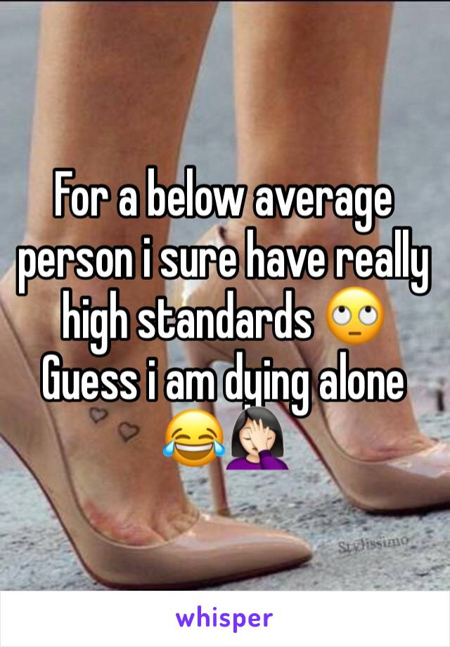 For a below average person i sure have really high standards 🙄 Guess i am dying alone 😂🤦🏻‍♀️