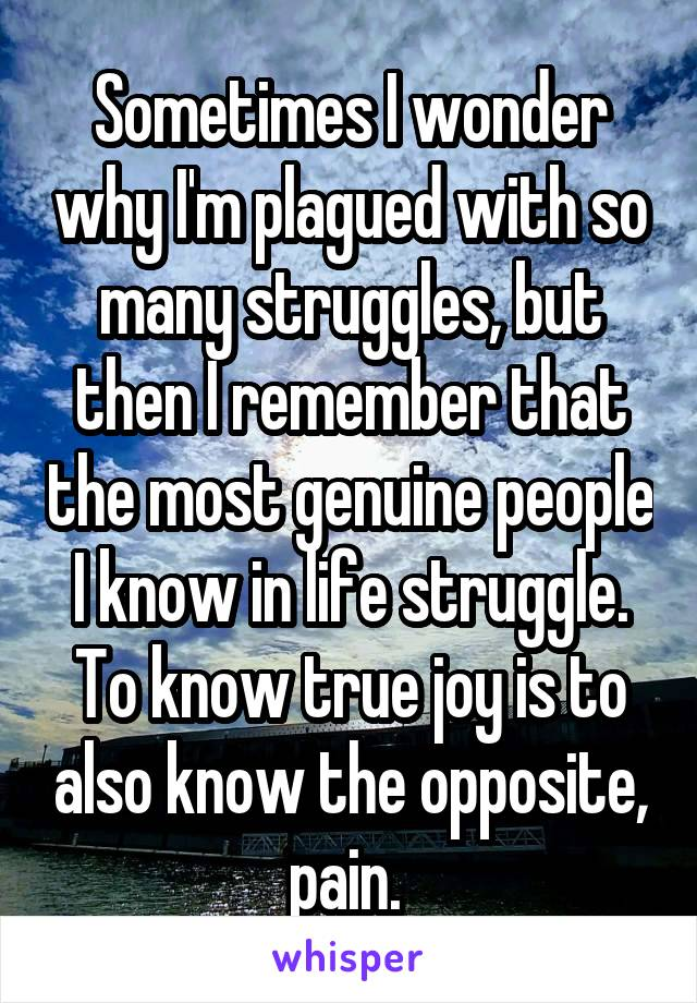 Sometimes I wonder why I'm plagued with so many struggles, but then I remember that the most genuine people I know in life struggle. To know true joy is to also know the opposite, pain.