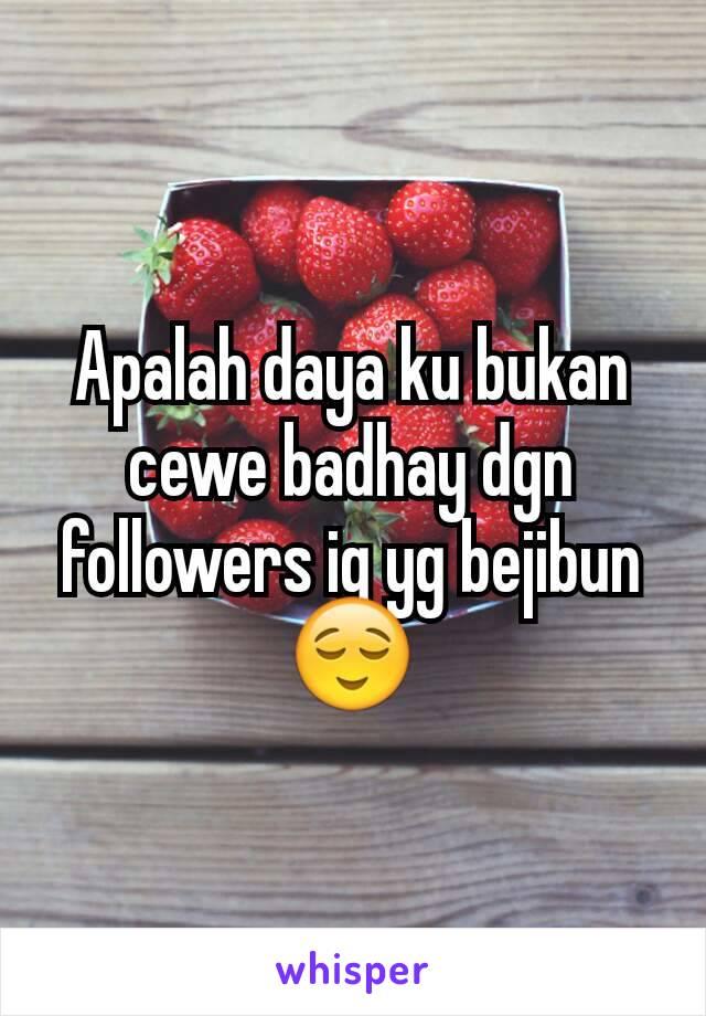 Apalah daya ku bukan cewe badhay dgn followers ig yg bejibun 😌