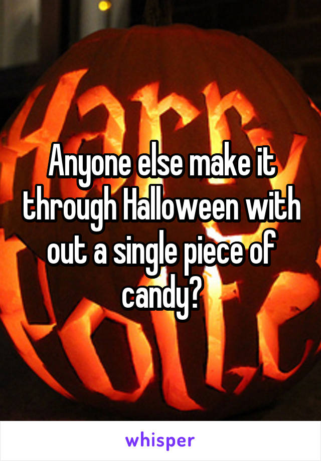Anyone else make it through Halloween with out a single piece of candy?