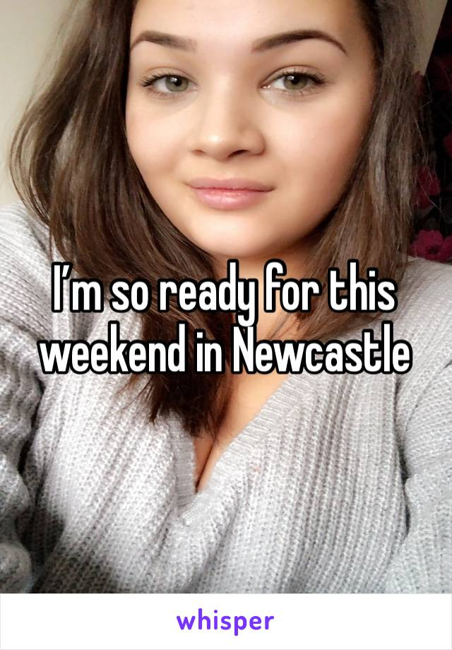 I'm so ready for this weekend in Newcastle