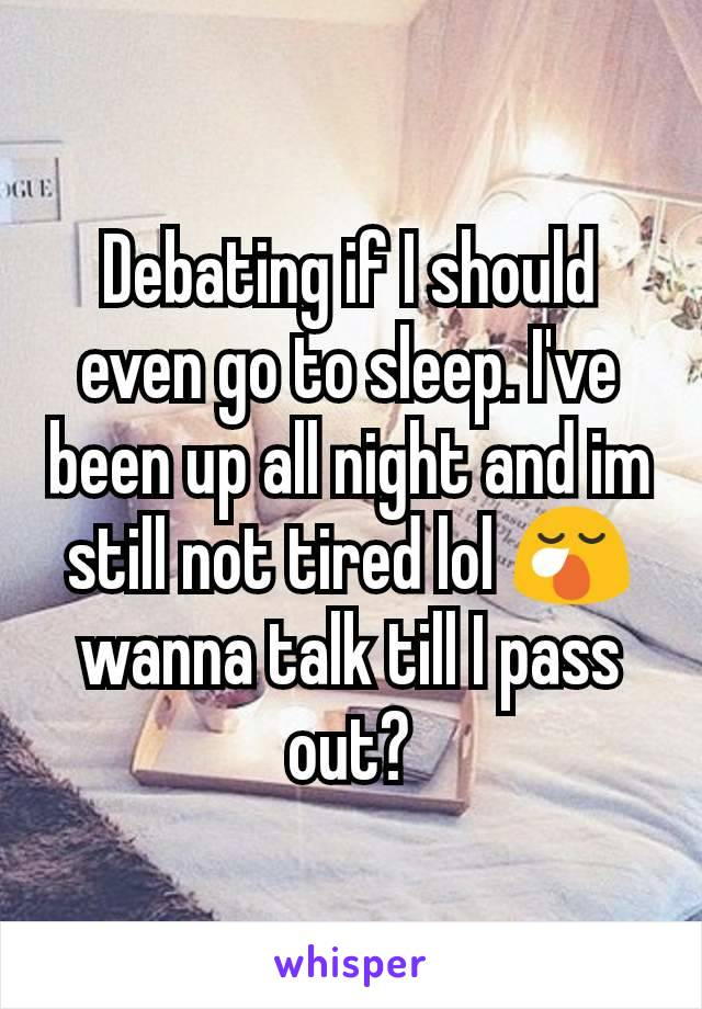 Debating if I should even go to sleep. I've been up all night and im still not tired lol 😪 wanna talk till I pass out?