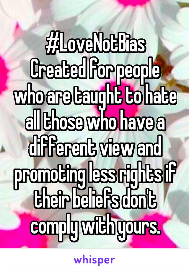 #LoveNotBias Created for people who are taught to hate all those who have a different view and promoting less rights if their beliefs don't comply with yours.