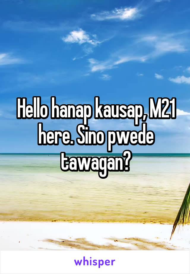 Hello hanap kausap, M21 here. Sino pwede tawagan?