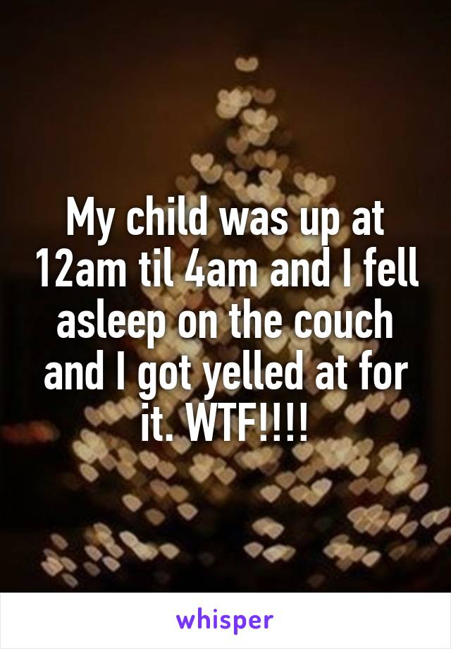 My child was up at 12am til 4am and I fell asleep on the couch and I got yelled at for it. WTF!!!!