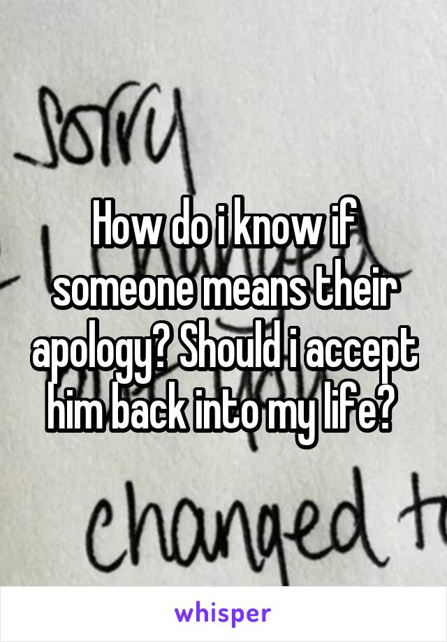 How do i know if someone means their apology? Should i accept him back into my life?