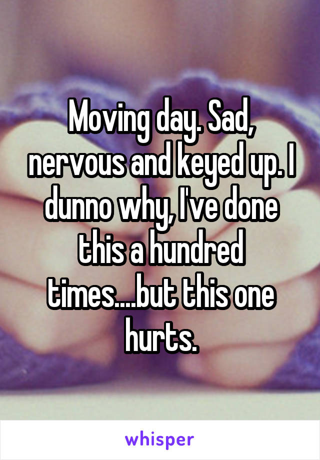 Moving day. Sad, nervous and keyed up. I dunno why, I've done this a hundred times....but this one hurts.
