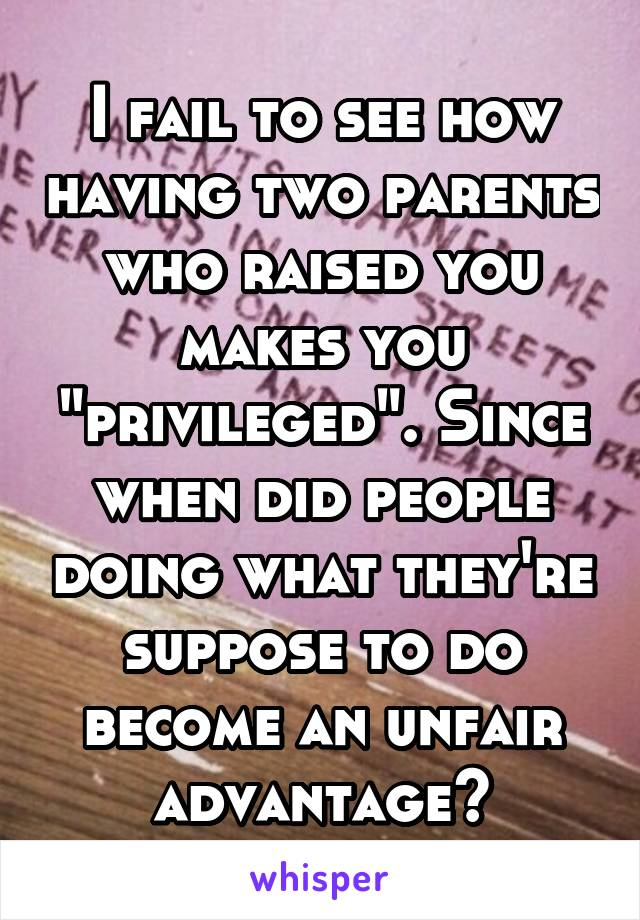 """I fail to see how having two parents who raised you makes you """"privileged"""". Since when did people doing what they're suppose to do become an unfair advantage?"""
