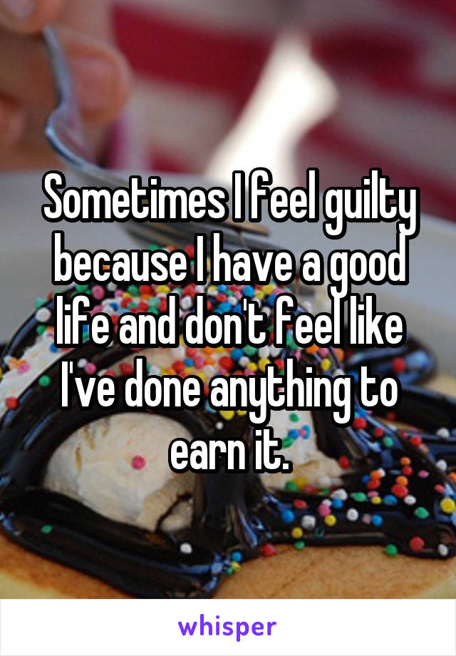 Sometimes I feel guilty because I have a good life and don't feel like I've done anything to earn it.