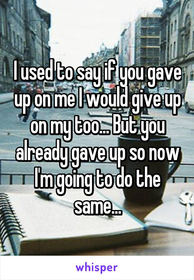 I used to say if you gave up on me I would give up on my too... But you already gave up so now I'm going to do the same...