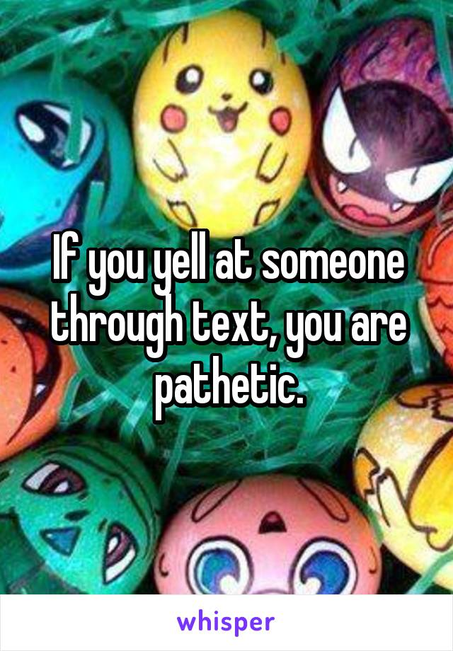 If you yell at someone through text, you are pathetic.