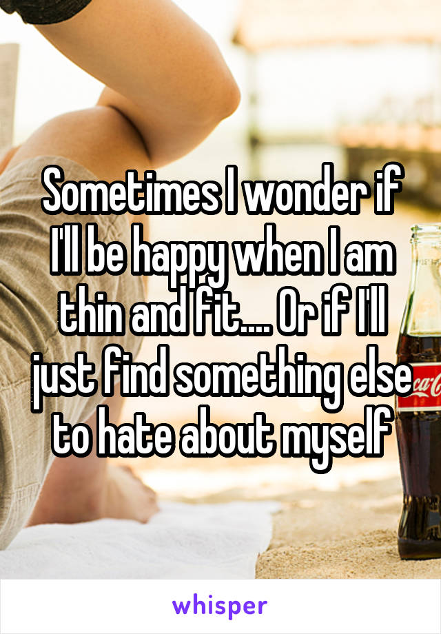 Sometimes I wonder if I'll be happy when I am thin and fit.... Or if I'll just find something else to hate about myself