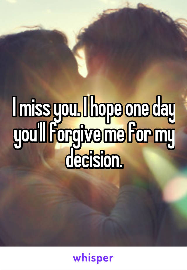 I miss you. I hope one day you'll forgive me for my decision.