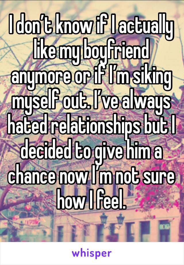 I don't know if I actually like my boyfriend anymore or if I'm siking myself out. I've always hated relationships but I decided to give him a chance now I'm not sure how I feel.