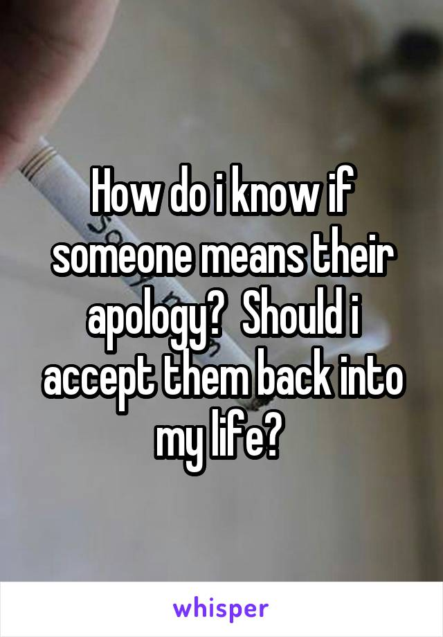 How do i know if someone means their apology?  Should i accept them back into my life?