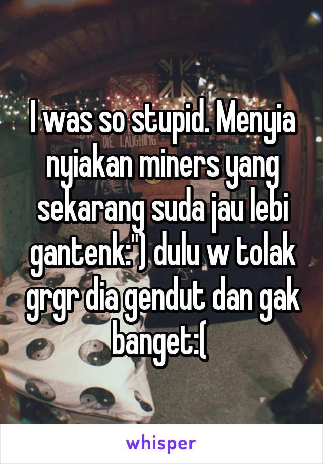 """I was so stupid. Menyia nyiakan miners yang sekarang suda jau lebi gantenk:"""") dulu w tolak grgr dia gendut dan gak banget:("""