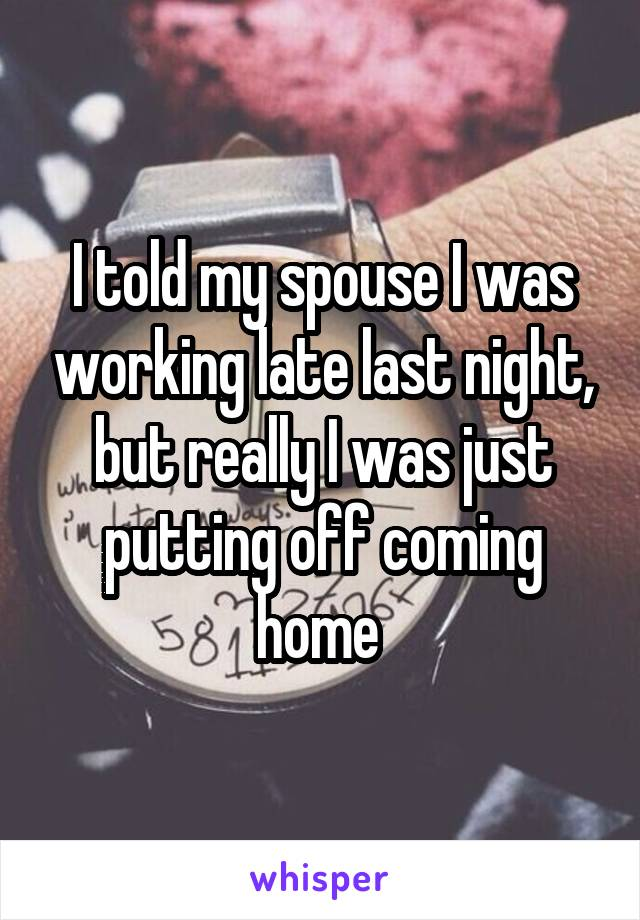 I told my spouse I was working late last night, but really I was just putting off coming home