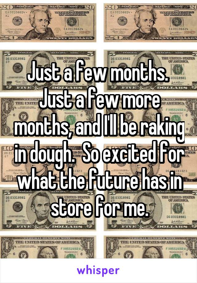Just a few months.  Just a few more months, and I'll be raking in dough.  So excited for what the future has in store for me.