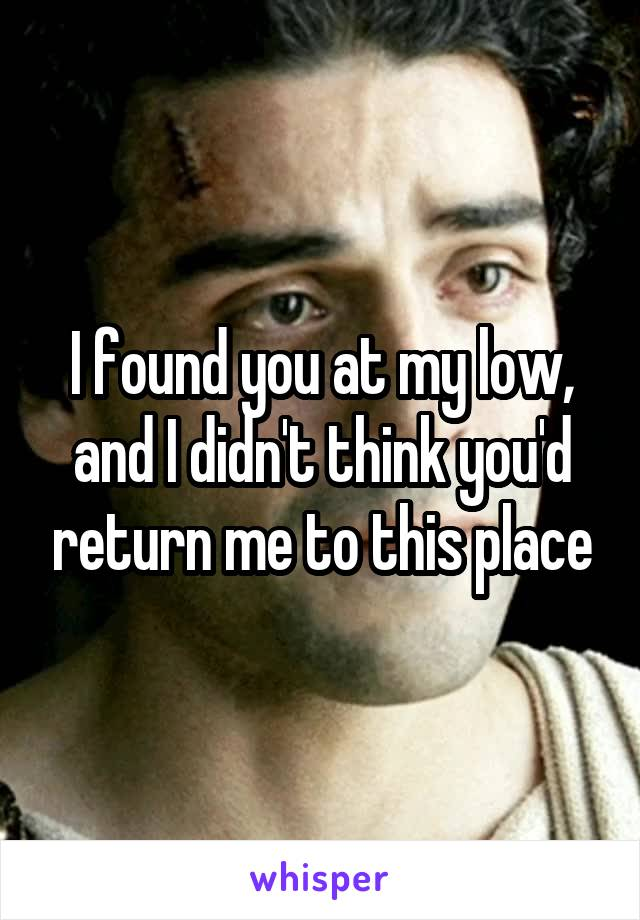 I found you at my low, and I didn't think you'd return me to this place