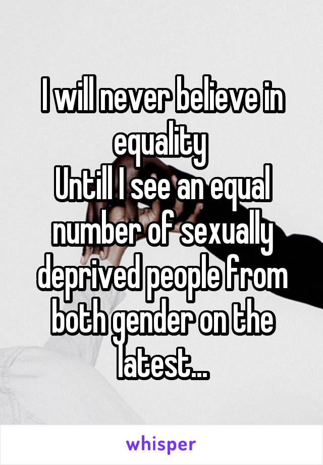 I will never believe in equality  Untill I see an equal number of sexually deprived people from both gender on the latest...