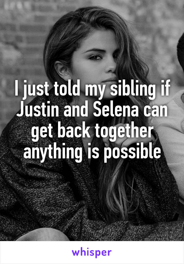 I just told my sibling if Justin and Selena can get back together anything is possible