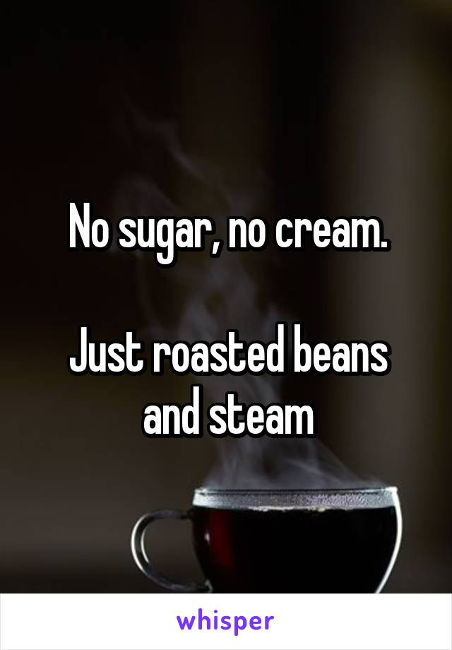 No sugar, no cream.  Just roasted beans and steam