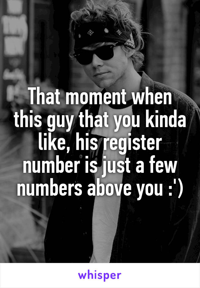 That moment when this guy that you kinda like, his register number is just a few numbers above you :')