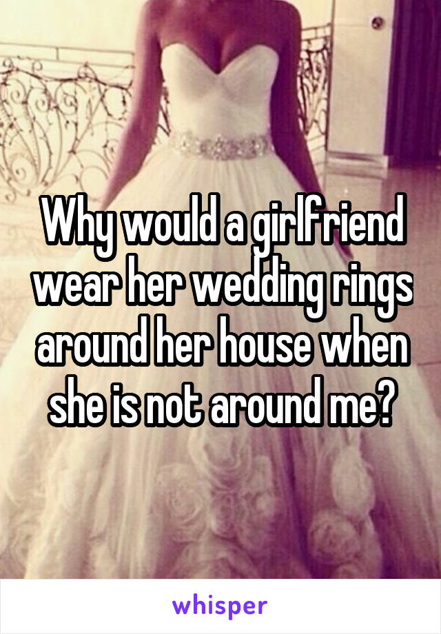 Why would a girlfriend wear her wedding rings around her house when she is not around me?