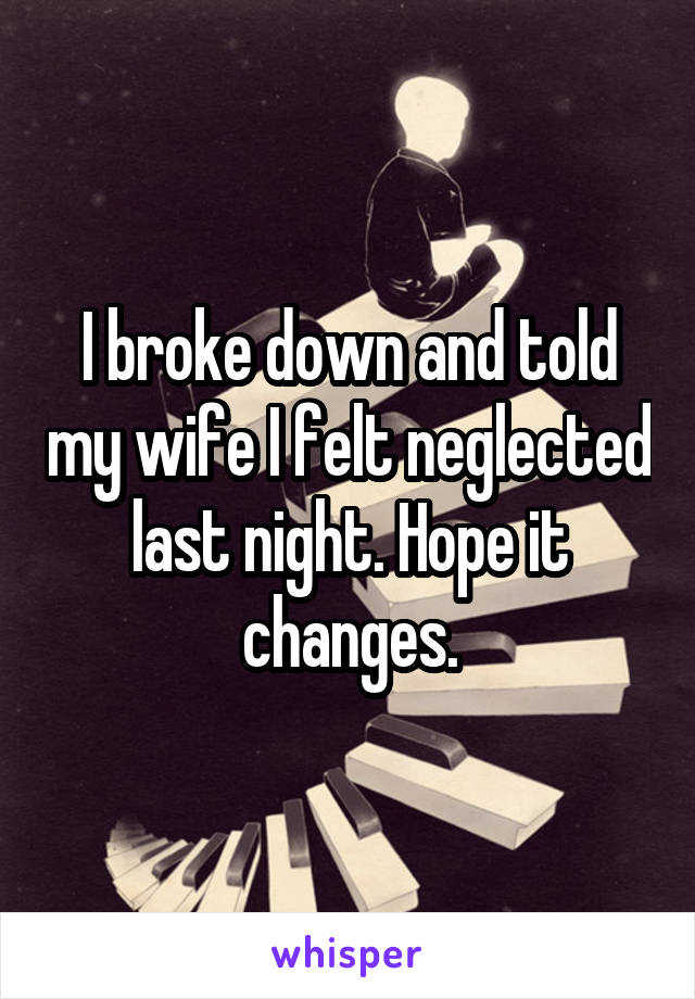 I broke down and told my wife I felt neglected last night. Hope it changes.