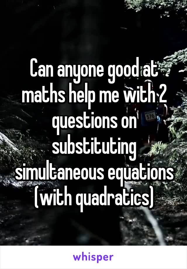 Can anyone good at maths help me with 2 questions on substituting simultaneous equations (with quadratics)