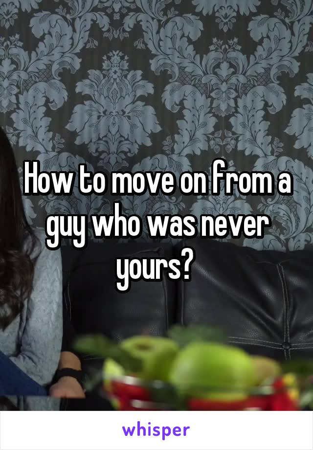 How to move on from a guy who was never yours?