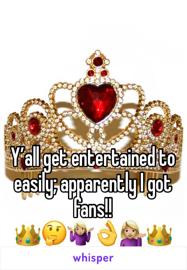Y'all get entertained to easily; apparently I got fans!! 👑🤔🤷🏼♀️👌💁🏼👑