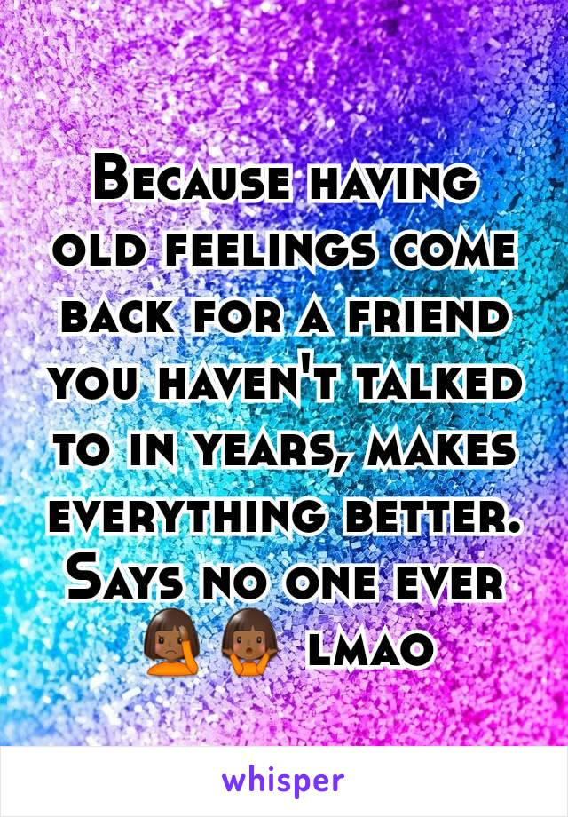 Because having old feelings come back for a friend you haven't talked to in years, makes everything better. Says no one ever 🤦🏾🤷🏾 lmao