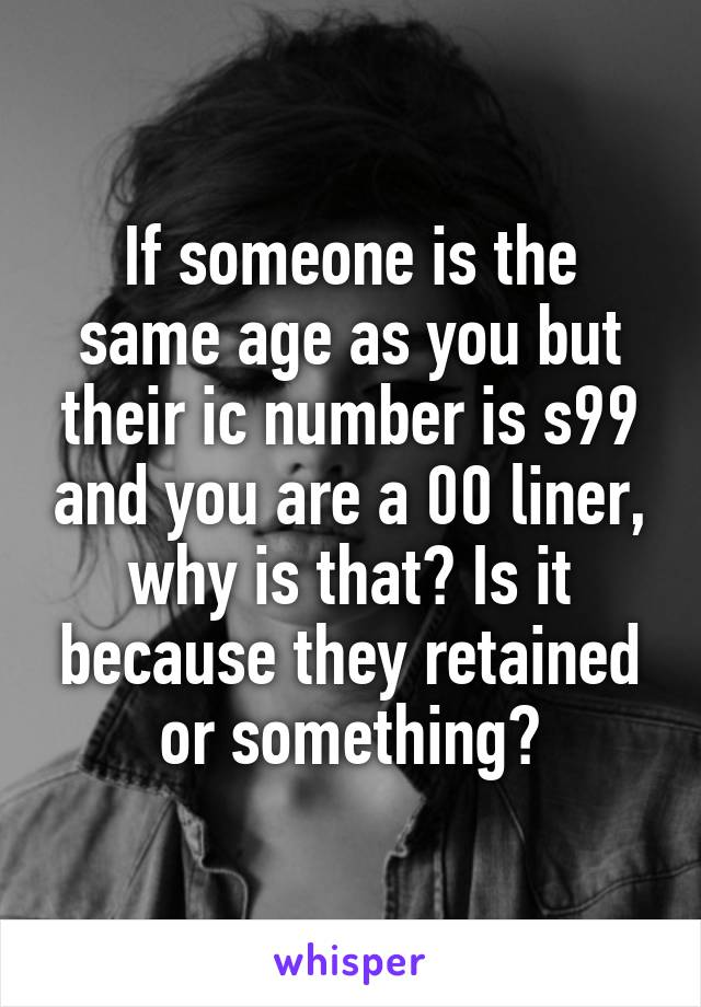 If someone is the same age as you but their ic number is s99 and you are a 00 liner, why is that? Is it because they retained or something?