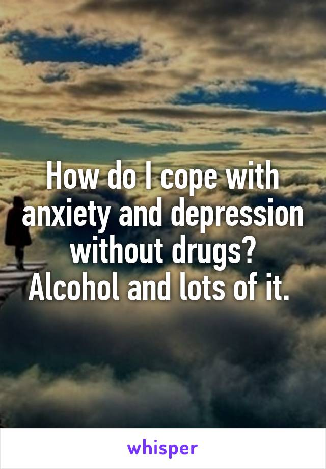 How do I cope with anxiety and depression without drugs? Alcohol and lots of it.