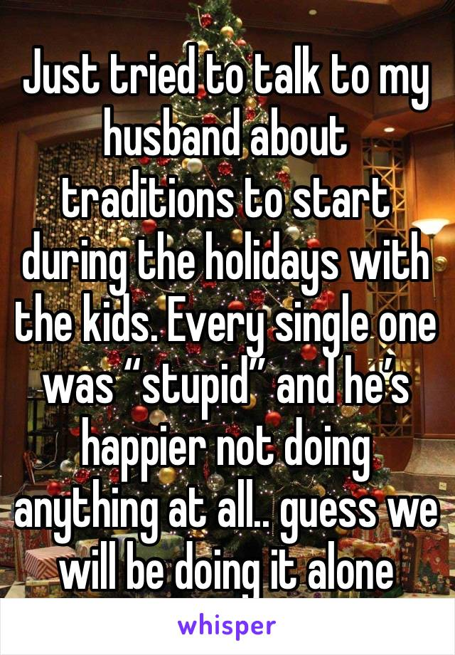 """Just tried to talk to my husband about traditions to start during the holidays with the kids. Every single one was """"stupid"""" and he's happier not doing anything at all.. guess we will be doing it alone"""