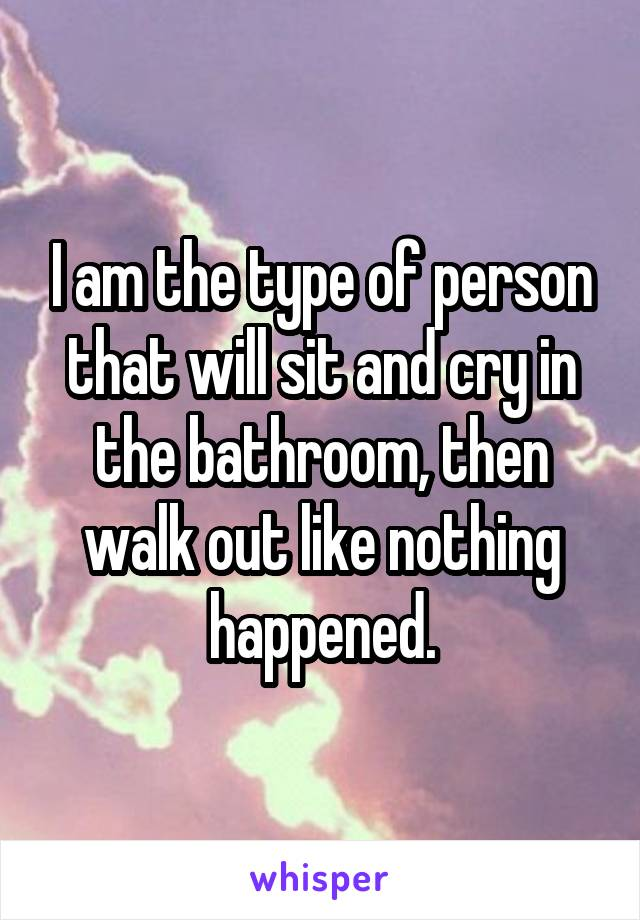 I am the type of person that will sit and cry in the bathroom, then walk out like nothing happened.