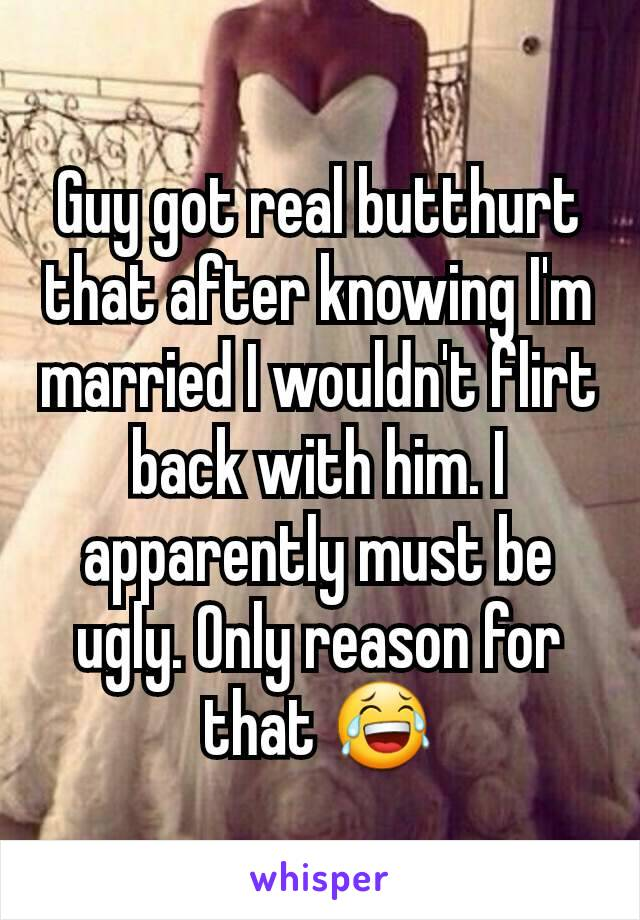 Guy got real butthurt that after knowing I'm married I wouldn't flirt back with him. I apparently must be ugly. Only reason for that 😂