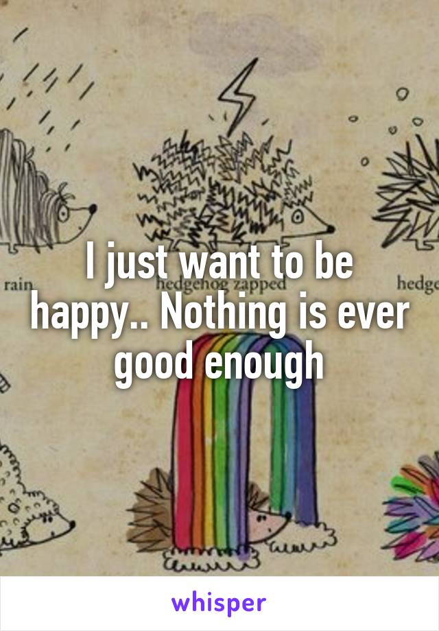 I just want to be happy.. Nothing is ever good enough