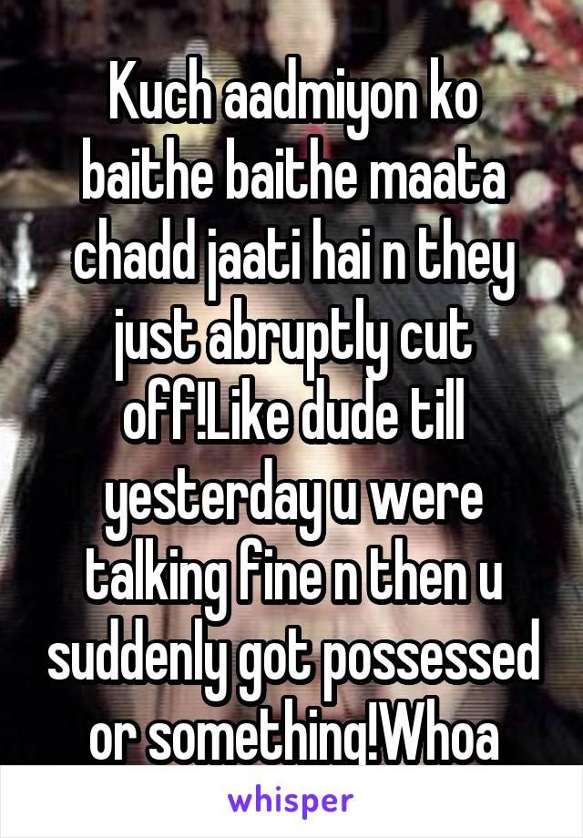 Kuch aadmiyon ko baithe baithe maata chadd jaati hai n they just abruptly cut off!Like dude till yesterday u were talking fine n then u suddenly got possessed or something!Whoa
